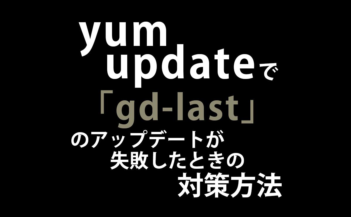 yum updateでgd-lastのアップデートに失敗したときの対策方法