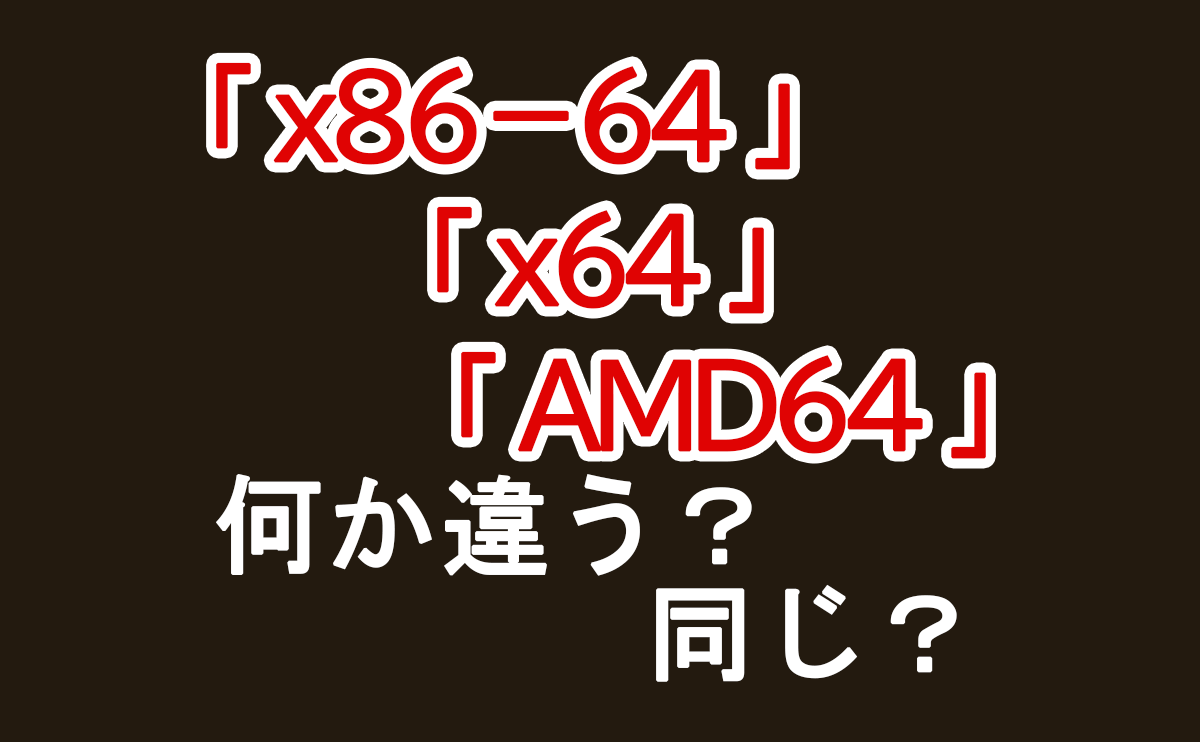 「x86-64」「x64」「AMD64」これらは何が違うのか?